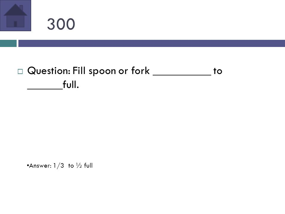 300  Question: Fill spoon or fork __________ to ______full. Answer: 1/3 to ½ full