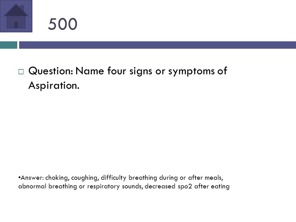 500  Question: Name four signs or symptoms of Aspiration.
