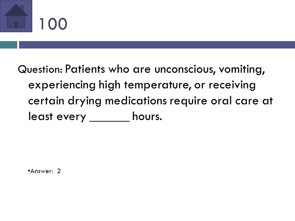 100 Question: Patients who are unconscious, vomiting, experiencing high temperature, or receiving certain drying medications require oral care at least every ______ hours.
