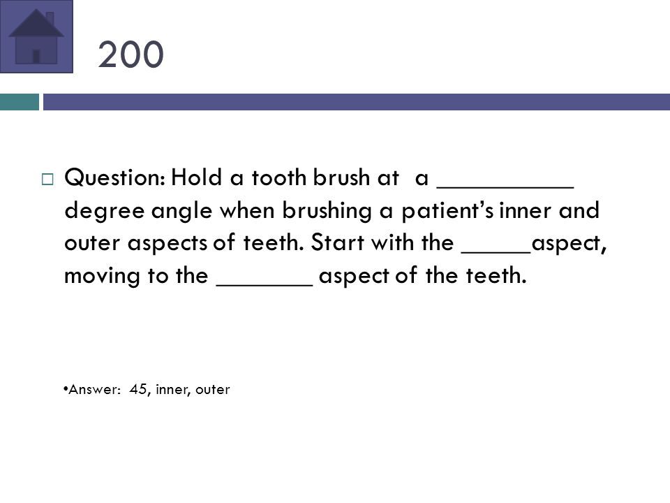 200  Question: Hold a tooth brush at a __________ degree angle when brushing a patient's inner and outer aspects of teeth.