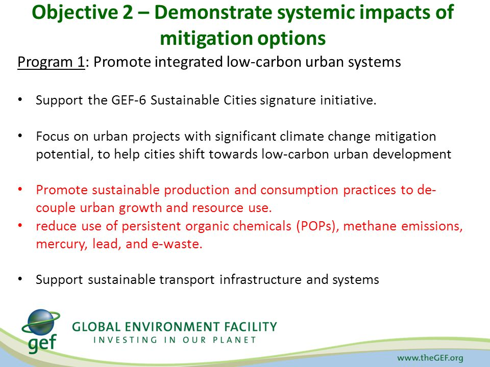 Objective 2 – Demonstrate systemic impacts of mitigation options Program 1: Promote integrated low-carbon urban systems Support the GEF-6 Sustainable Cities signature initiative.