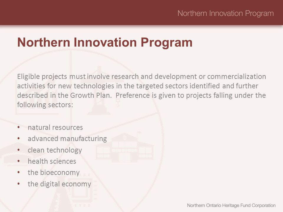 Northern Innovation Program Eligible projects must involve research and development or commercialization activities for new technologies in the targeted sectors identified and further described in the Growth Plan.
