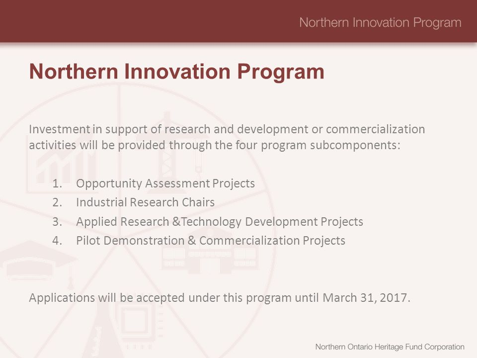 Northern Innovation Program Investment in support of research and development or commercialization activities will be provided through the four program subcomponents: 1.Opportunity Assessment Projects 2.Industrial Research Chairs 3.Applied Research &Technology Development Projects 4.Pilot Demonstration & Commercialization Projects Applications will be accepted under this program until March 31, 2017.