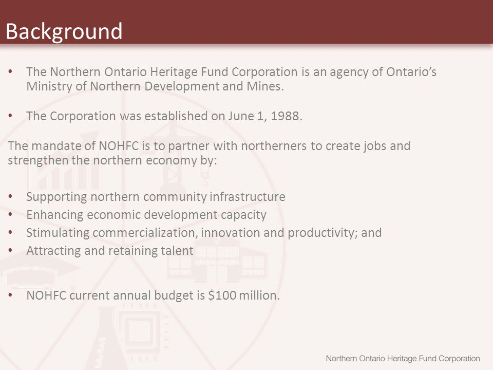 Background The Northern Ontario Heritage Fund Corporation is an agency of Ontario's Ministry of Northern Development and Mines.