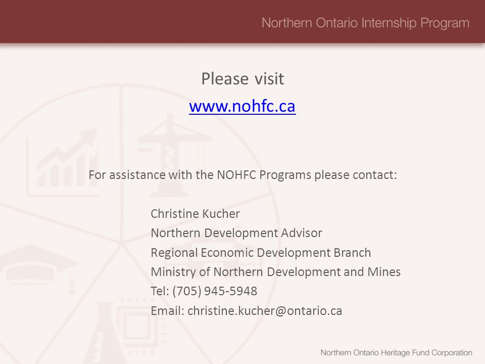 Please visit   For assistance with the NOHFC Programs please contact: Christine Kucher Northern Development Advisor Regional Economic Development Branch Ministry of Northern Development and Mines Tel: (705)