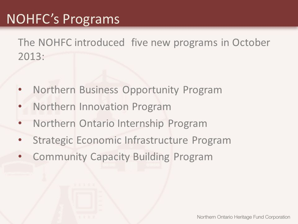 NOHFC's Programs The NOHFC introduced five new programs in October 2013: Northern Business Opportunity Program Northern Innovation Program Northern Ontario Internship Program Strategic Economic Infrastructure Program Community Capacity Building Program