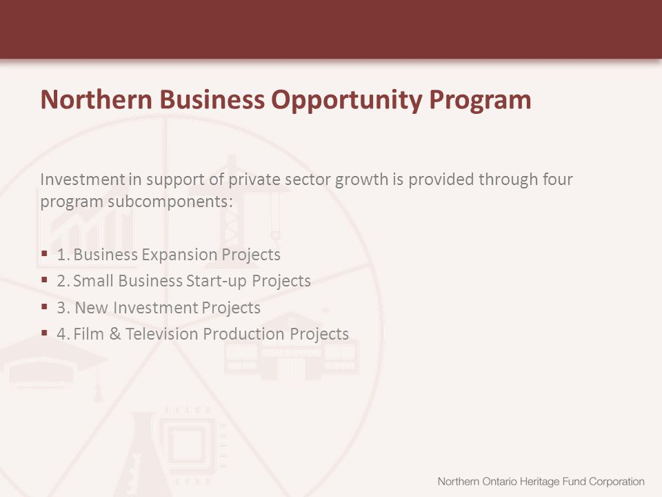 Northern Business Opportunity Program Investment in support of private sector growth is provided through four program subcomponents:  1.Business Expansion Projects  2.Small Business Start-up Projects  3.