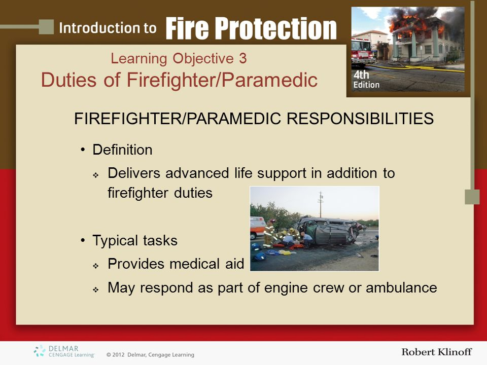 Learning Objective 3 Duties of Firefighter/Paramedic FIREFIGHTER/PARAMEDIC RESPONSIBILITIES Definition  Delivers advanced life support in addition to firefighter duties Typical tasks  Provides medical aid  May respond as part of engine crew or ambulance