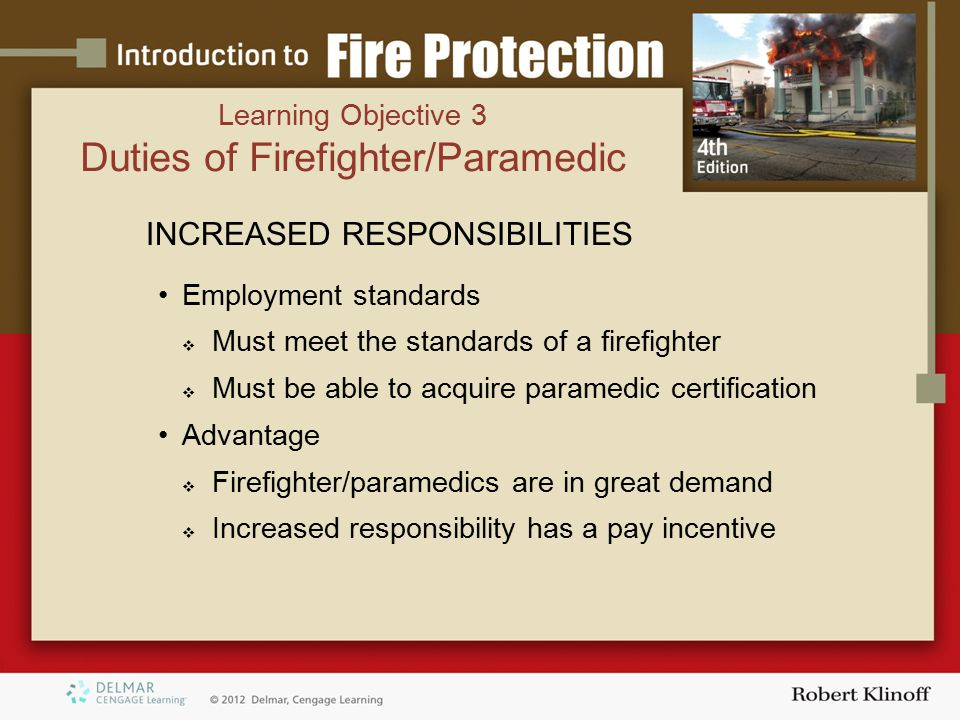 INCREASED RESPONSIBILITIES Employment standards  Must meet the standards of a firefighter  Must be able to acquire paramedic certification Advantage  Firefighter/paramedics are in great demand  Increased responsibility has a pay incentive Learning Objective 3 Duties of Firefighter/Paramedic
