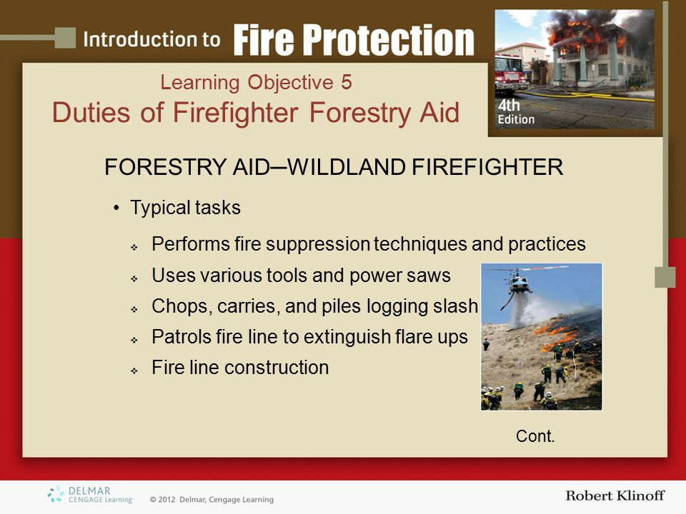 FORESTRY AID─WILDLAND FIREFIGHTER Typical tasks  Performs fire suppression techniques and practices  Uses various tools and power saws  Chops, carries, and piles logging slash  Patrols fire line to extinguish flare ups  Fire line construction Cont.