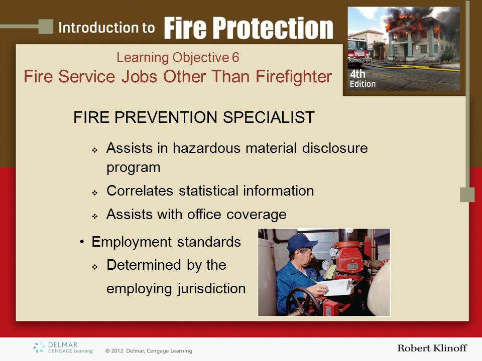 FIRE PREVENTION SPECIALIST  Assists in hazardous material disclosure program  Correlates statistical information  Assists with office coverage Employment standards  Determined by the employing jurisdiction Learning Objective 6 Fire Service Jobs Other Than Firefighter