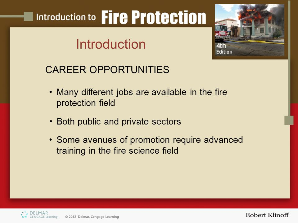 Introduction CAREER OPPORTUNITIES Many different jobs are available in the fire protection field Both public and private sectors Some avenues of promotion require advanced training in the fire science field