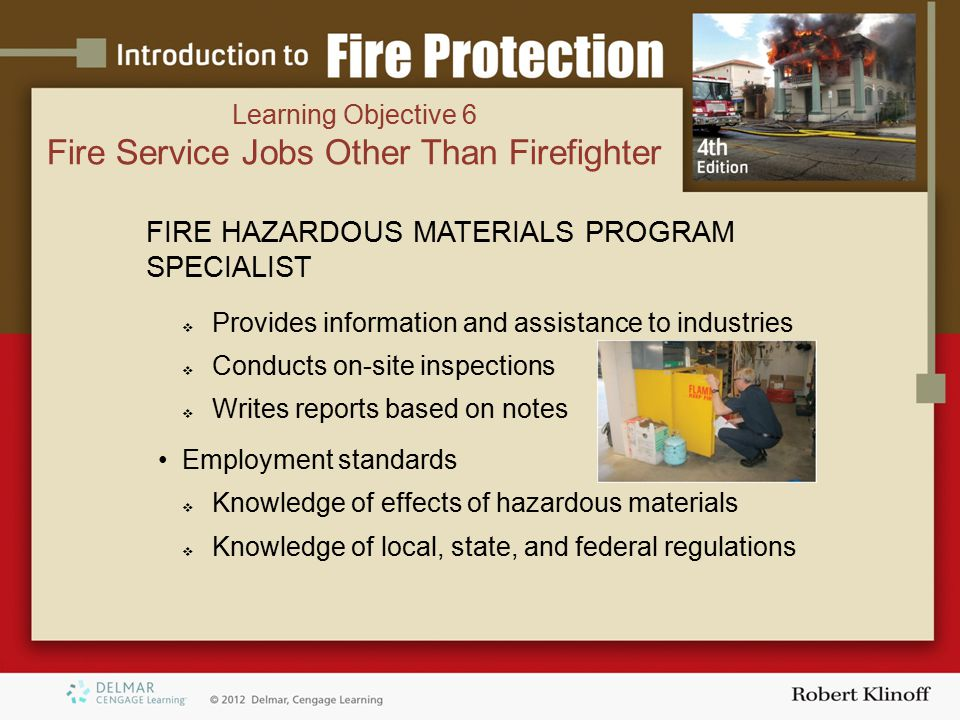 FIRE HAZARDOUS MATERIALS PROGRAM SPECIALIST  Provides information and assistance to industries  Conducts on-site inspections  Writes reports based on notes Employment standards  Knowledge of effects of hazardous materials  Knowledge of local, state, and federal regulations Learning Objective 6 Fire Service Jobs Other Than Firefighter