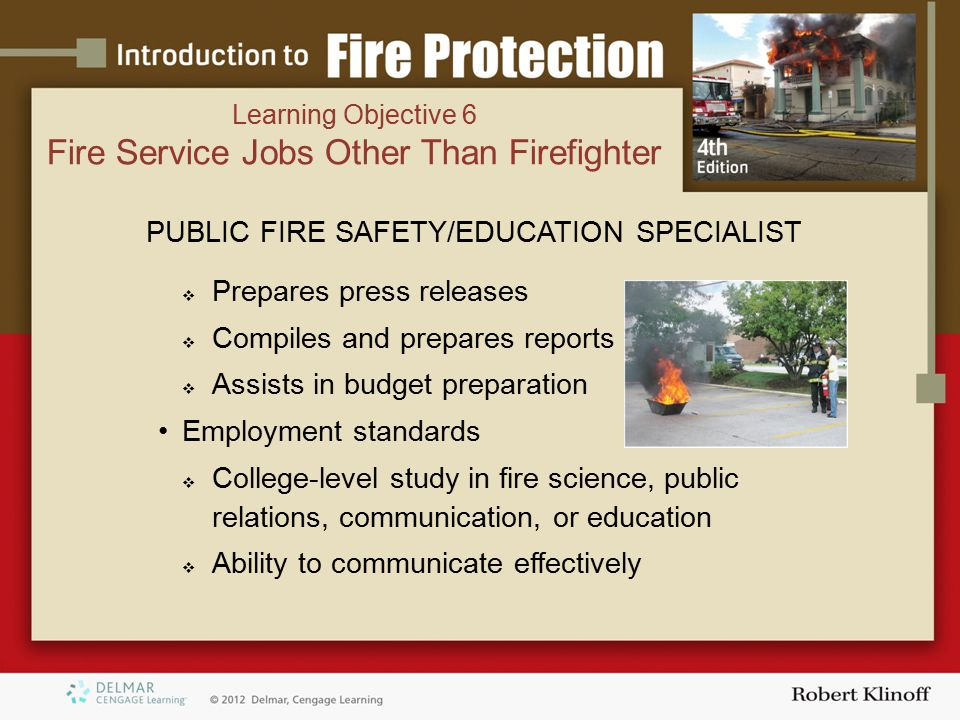 PUBLIC FIRE SAFETY/EDUCATION SPECIALIST  Prepares press releases  Compiles and prepares reports  Assists in budget preparation Employment standards  College-level study in fire science, public relations, communication, or education  Ability to communicate effectively Learning Objective 6 Fire Service Jobs Other Than Firefighter