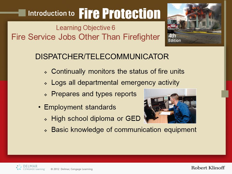 DISPATCHER/TELECOMMUNICATOR  Continually monitors the status of fire units  Logs all departmental emergency activity  Prepares and types reports Employment standards  High school diploma or GED  Basic knowledge of communication equipment Learning Objective 6 Fire Service Jobs Other Than Firefighter