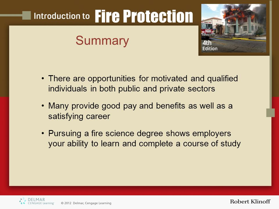 Summary There are opportunities for motivated and qualified individuals in both public and private sectors Many provide good pay and benefits as well as a satisfying career Pursuing a fire science degree shows employers your ability to learn and complete a course of study