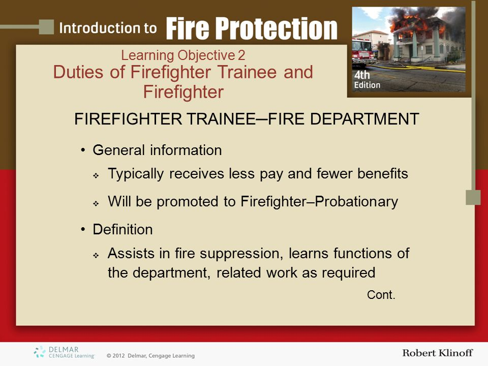 Learning Objective 2 Duties of Firefighter Trainee and Firefighter FIREFIGHTER TRAINEE─FIRE DEPARTMENT General information  Typically receives less pay and fewer benefits  Will be promoted to Firefighter–Probationary Definition  Assists in fire suppression, learns functions of the department, related work as required Cont.