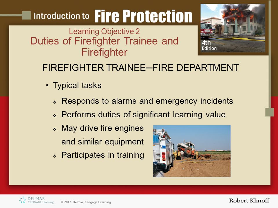 FIREFIGHTER TRAINEE─FIRE DEPARTMENT Typical tasks  Responds to alarms and emergency incidents  Performs duties of significant learning value  May drive fire engines and similar equipment  Participates in training Learning Objective 2 Duties of Firefighter Trainee and Firefighter