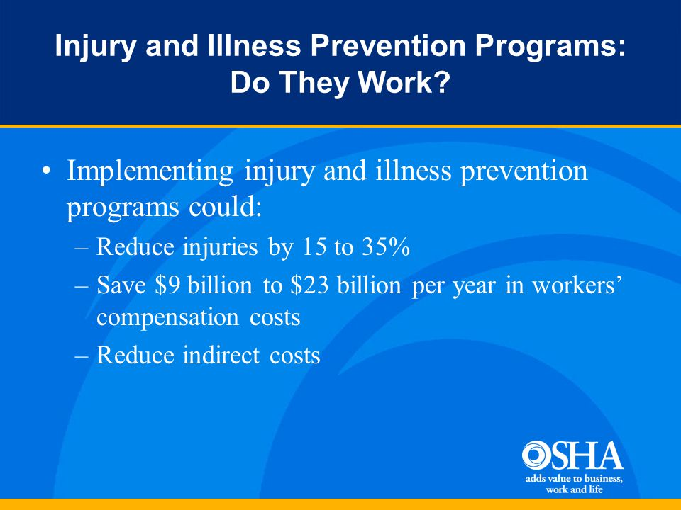 Implementing injury and illness prevention programs could: –Reduce injuries by 15 to 35% –Save $9 billion to $23 billion per year in workers' compensation costs –Reduce indirect costs