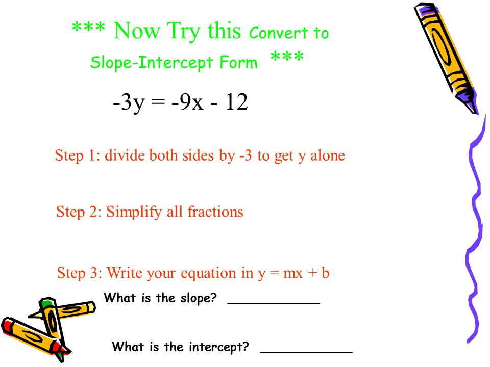 *** Easy *** 5y = 10x + 15 Convert to Slope-Intercept Form: (divide both sides by 5 to get y alone) (now simplify all fractions) y = 2x + 3 BRAVO!!