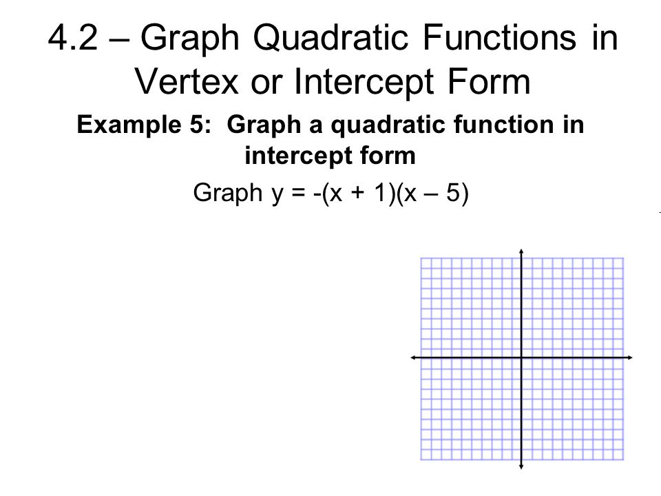 4.2 – Graph Quadratic Functions in Vertex or Intercept Form Example 5: Graph a quadratic function in intercept form Graph y = -(x + 1)(x – 5)