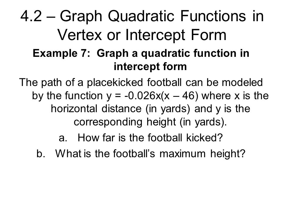 4.2 – Graph Quadratic Functions in Vertex or Intercept Form Example 7: Graph a quadratic function in intercept form The path of a placekicked football can be modeled by the function y = x(x – 46) where x is the horizontal distance (in yards) and y is the corresponding height (in yards).