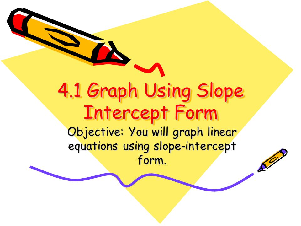 4.1 Graph Using Slope Intercept Form Objective: You will graph linear equations using slope-intercept form.