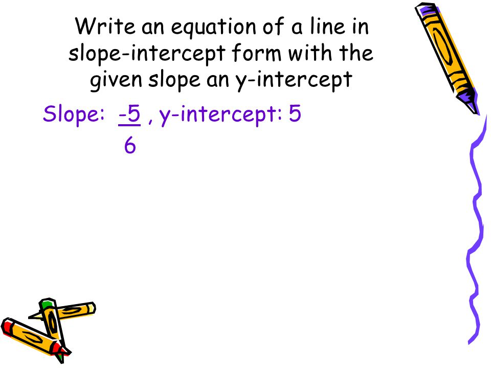 Write an equation of a line in slope-intercept form with the given slope an y-intercept Slope: -5, y-intercept: 5 6