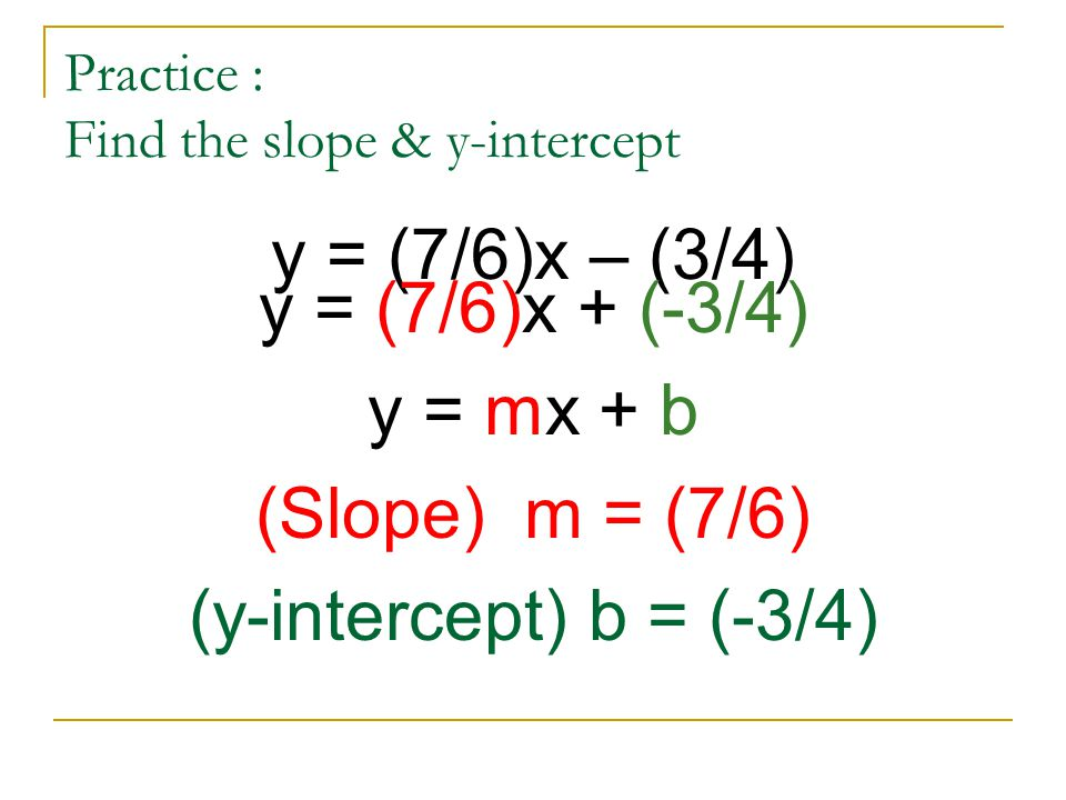 Practice : Find the slope & y-intercept y = (7/6)x – (3/4) y = (7/6)x + (-3/4) y = mx + b (Slope) m = (7/6) (y-intercept) b = (-3/4)