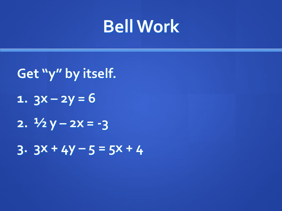 Bell Work Get y by itself. 1. 3x – 2y = 6 2. ½ y – 2x = x + 4y – 5 = 5x + 4