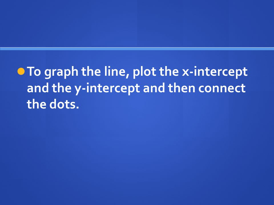 To graph the line, plot the x-intercept and the y-intercept and then connect the dots.