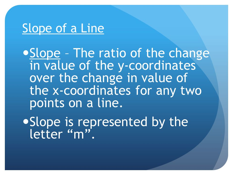 Slope of a Line Slope – The ratio of the change in value of the y-coordinates over the change in value of the x-coordinates for any two points on a line.