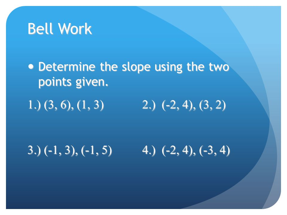Bell Work Determine the slope using the two points given.