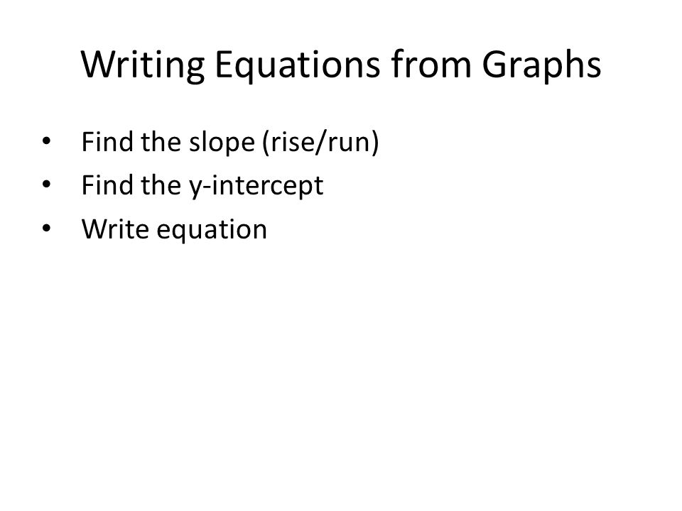 Writing Equations from Graphs Find the slope (rise/run) Find the y-intercept Write equation