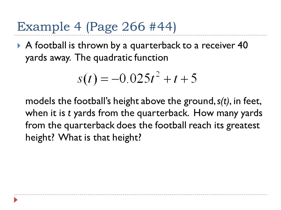 Example 4 (Page 266 #44)  A football is thrown by a quarterback to a receiver 40 yards away.