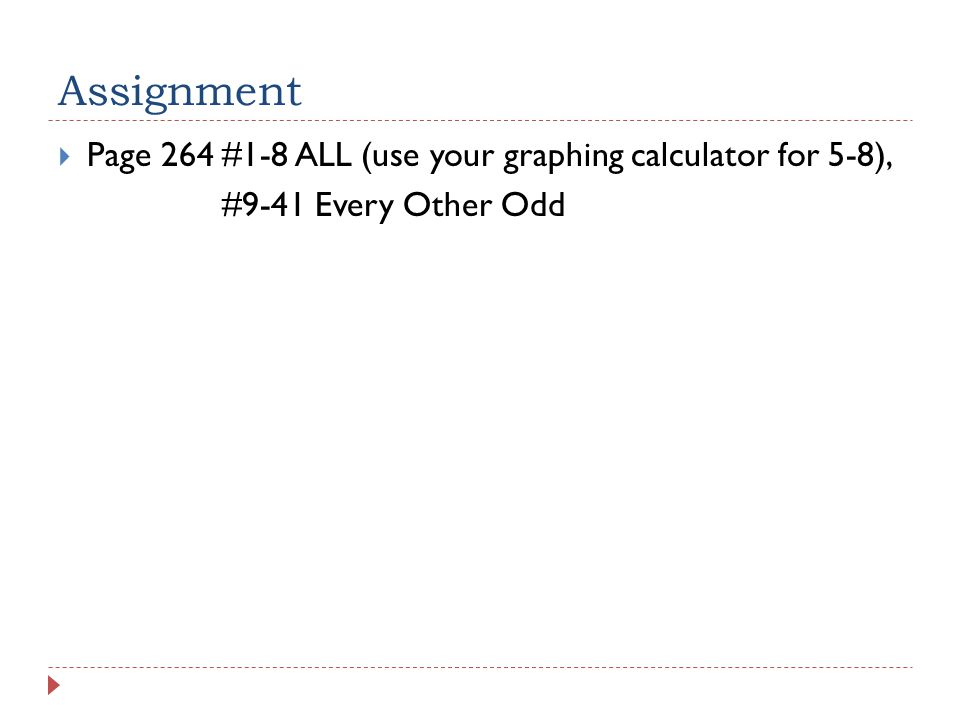 Assignment  Page 264 #1-8 ALL (use your graphing calculator for 5-8), #9-41 Every Other Odd