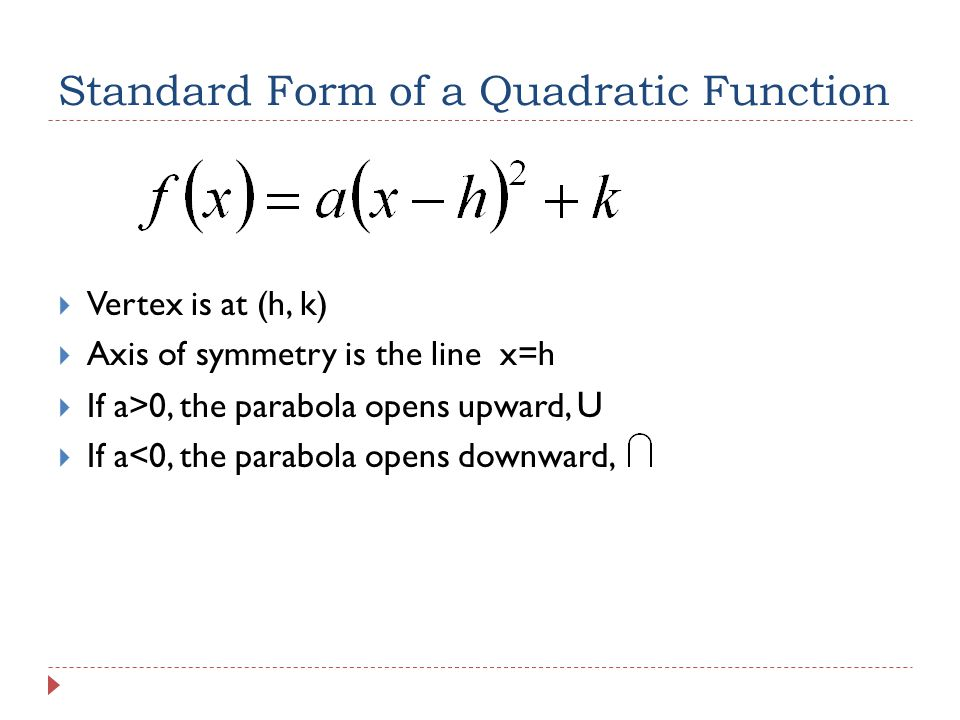 Standard Form of a Quadratic Function  Vertex is at (h, k)  Axis of symmetry is the line x=h  If a>0, the parabola opens upward, U  If a<0, the parabola opens downward,