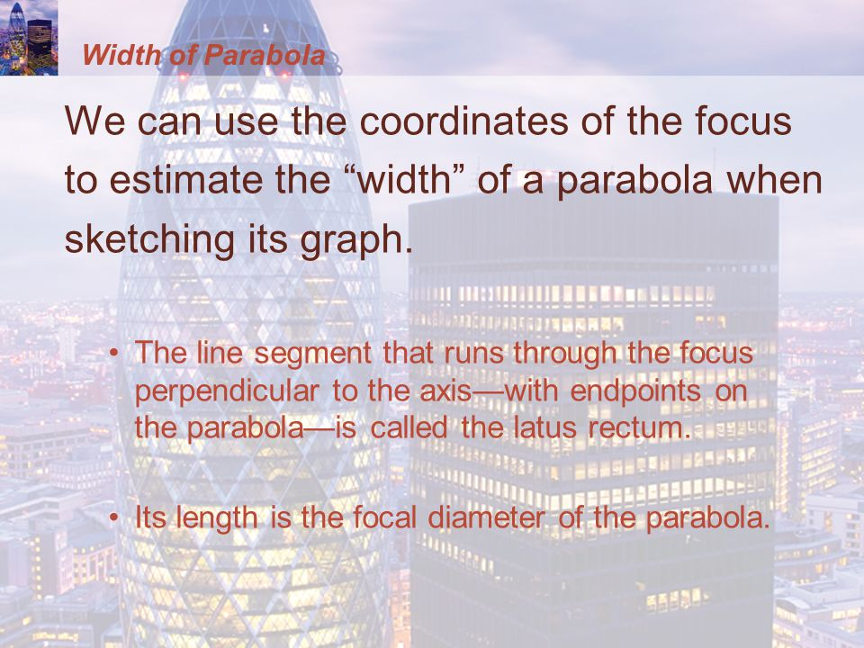Width of Parabola We can use the coordinates of the focus to estimate the width of a parabola when sketching its graph.