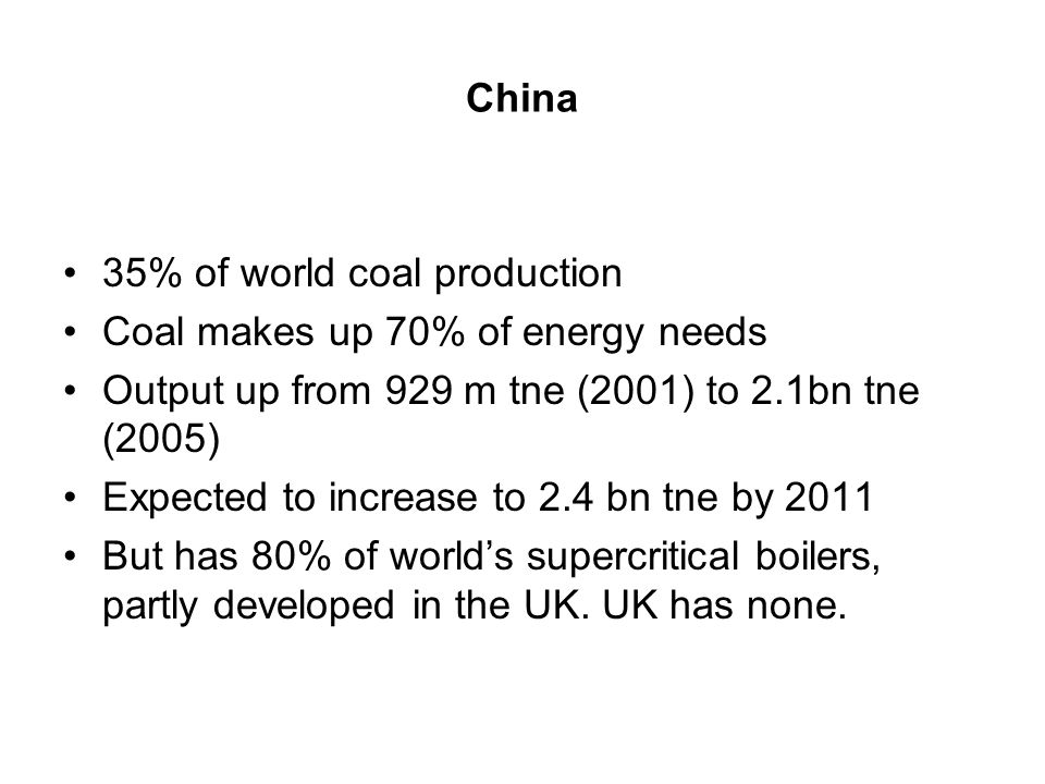 China 35% of world coal production Coal makes up 70% of energy needs Output up from 929 m tne (2001) to 2.1bn tne (2005) Expected to increase to 2.4 bn tne by 2011 But has 80% of world's supercritical boilers, partly developed in the UK.