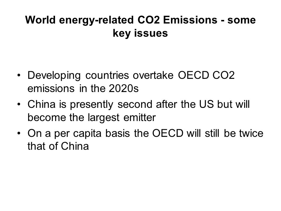 World energy-related CO2 Emissions - some key issues Developing countries overtake OECD CO2 emissions in the 2020s China is presently second after the US but will become the largest emitter On a per capita basis the OECD will still be twice that of China