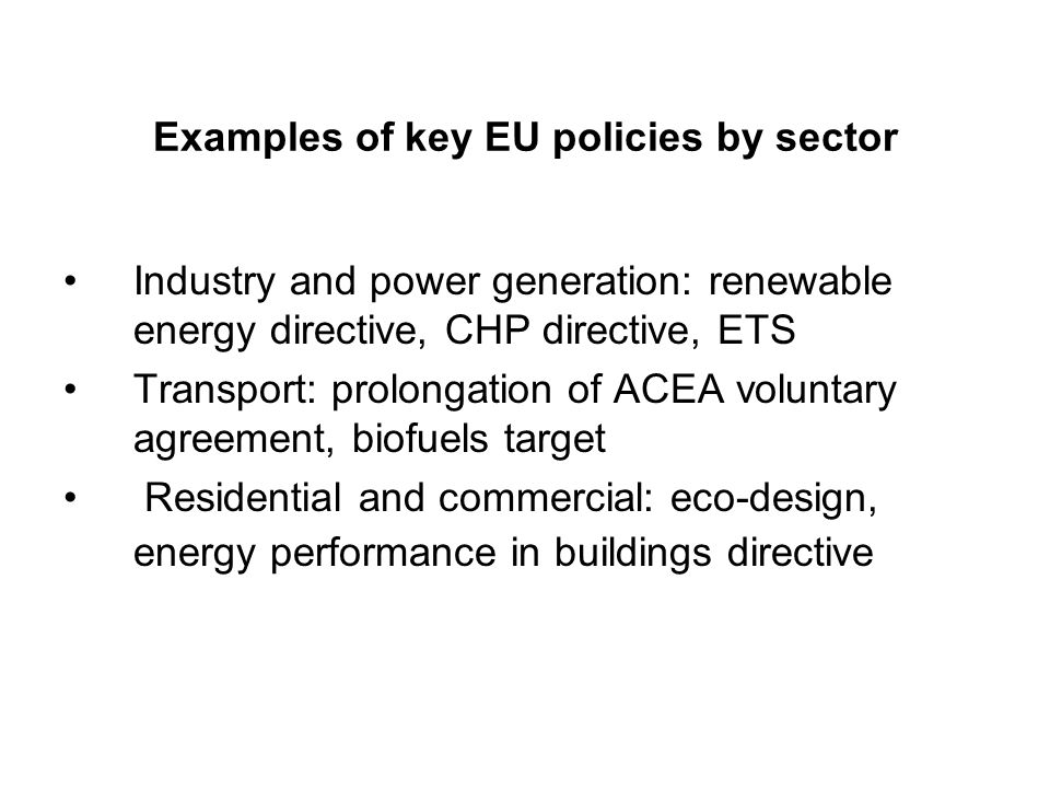 Examples of key EU policies by sector Industry and power generation: renewable energy directive, CHP directive, ETS Transport: prolongation of ACEA voluntary agreement, biofuels target Residential and commercial: eco-design, energy performance in buildings directive