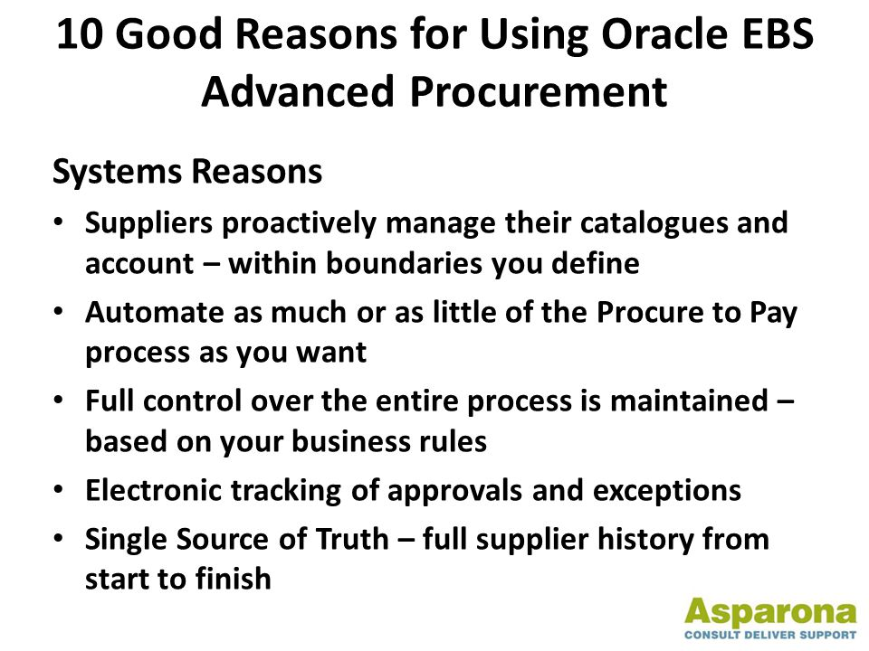 10 Good Reasons for Using Oracle EBS Advanced Procurement Systems Reasons Suppliers proactively manage their catalogues and account – within boundaries you define Automate as much or as little of the Procure to Pay process as you want Full control over the entire process is maintained – based on your business rules Electronic tracking of approvals and exceptions Single Source of Truth – full supplier history from start to finish