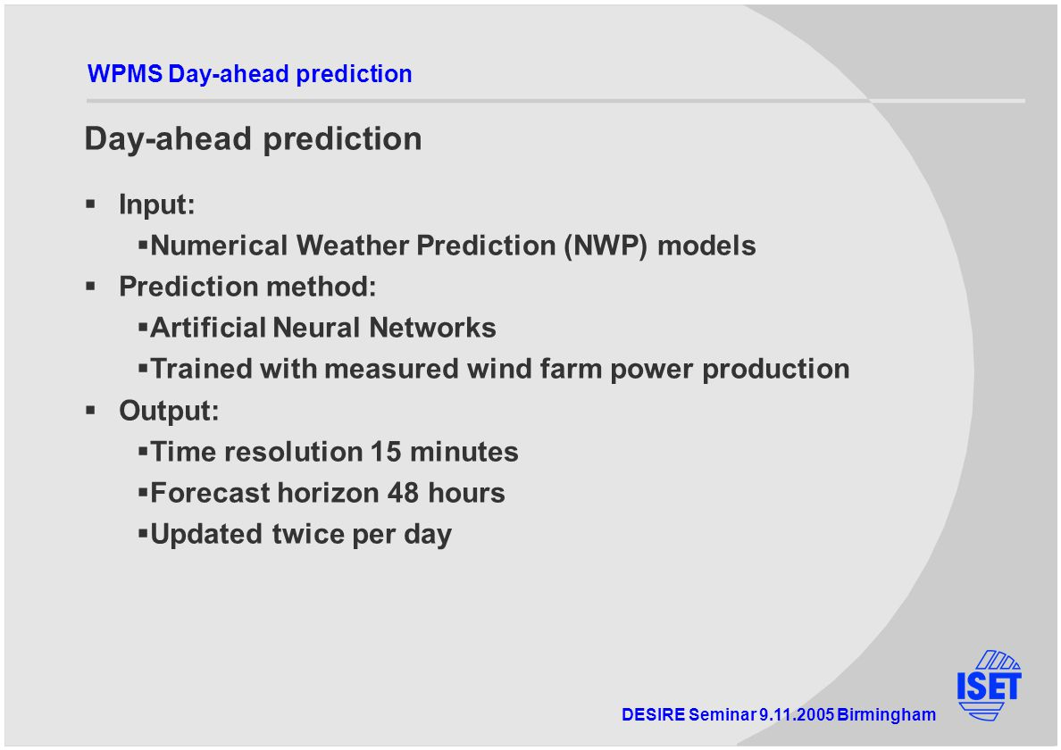 DESIRE Seminar Birmingham WPMS Day-ahead prediction Day-ahead prediction  Input:  Numerical Weather Prediction (NWP) models  Prediction method:  Artificial Neural Networks  Trained with measured wind farm power production  Output:  Time resolution 15 minutes  Forecast horizon 48 hours  Updated twice per day