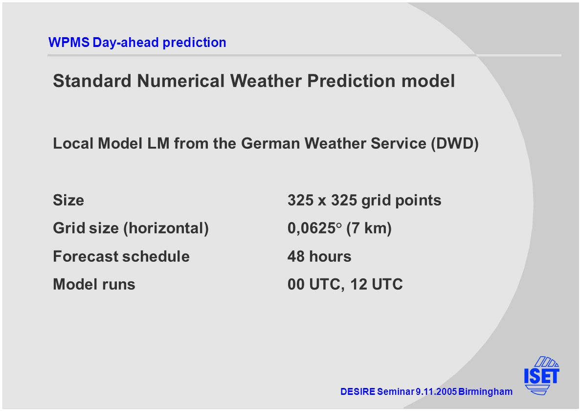 DESIRE Seminar Birmingham WPMS Day-ahead prediction Standard Numerical Weather Prediction model Local Model LM from the German Weather Service (DWD) Size325 x 325 grid points Grid size (horizontal)0,0625° (7 km) Forecast schedule48 hours Model runs00 UTC, 12 UTC