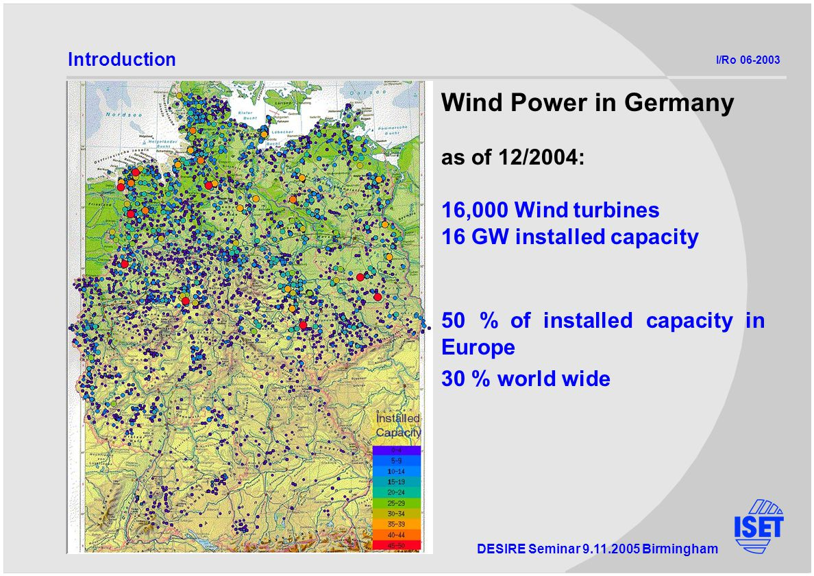 DESIRE Seminar Birmingham Wind Power in Germany as of 12/2004: 16,000 Wind turbines 16 GW installed capacity 50 % of installed capacity in Europe 30 % world wide Introduction I/Ro