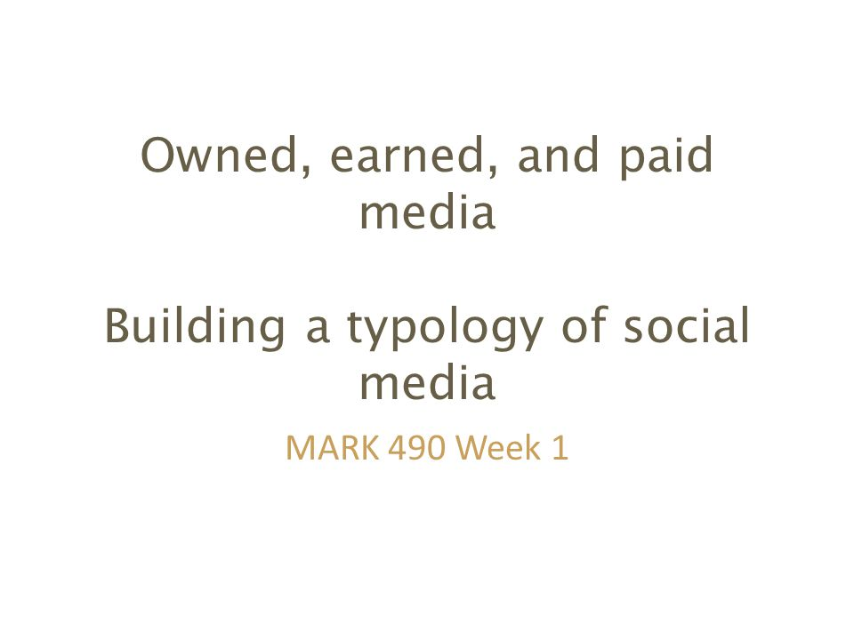 Owned, earned, and paid media Building a typology of social media MARK 490 Week 1