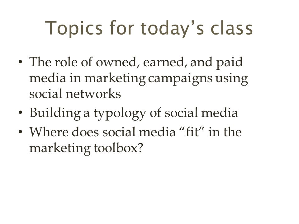 Topics for today's class The role of owned, earned, and paid media in marketing campaigns using social networks Building a typology of social media Where does social media fit in the marketing toolbox