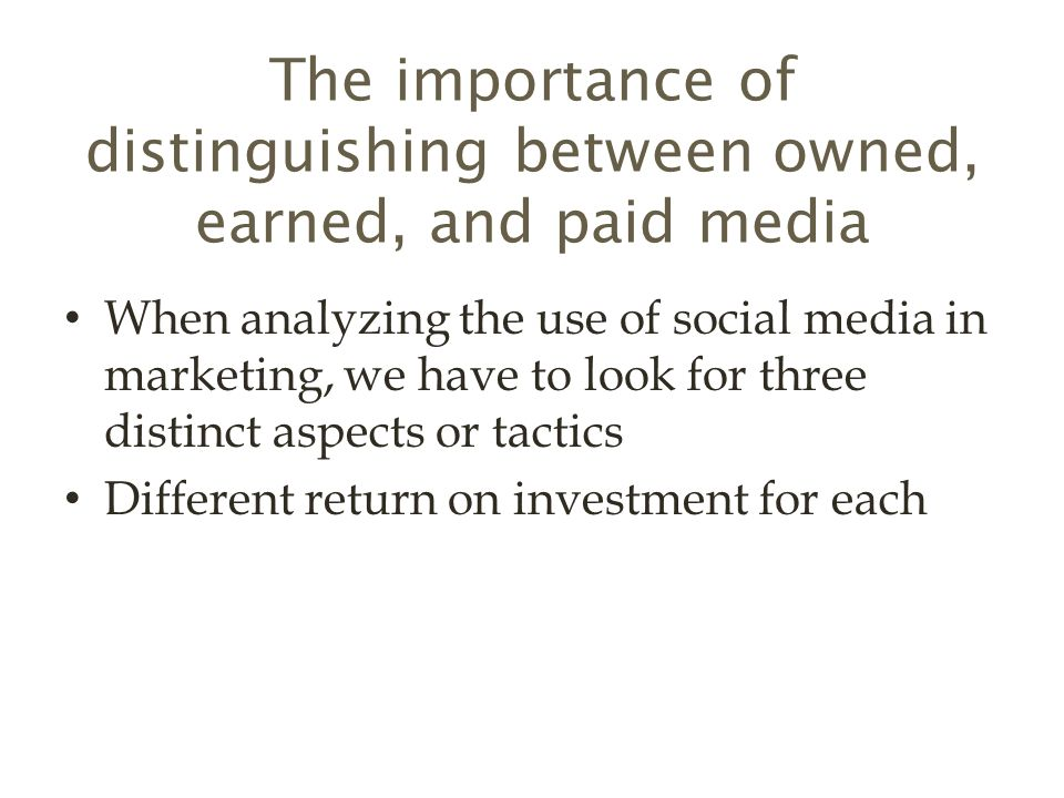 The importance of distinguishing between owned, earned, and paid media When analyzing the use of social media in marketing, we have to look for three distinct aspects or tactics Different return on investment for each