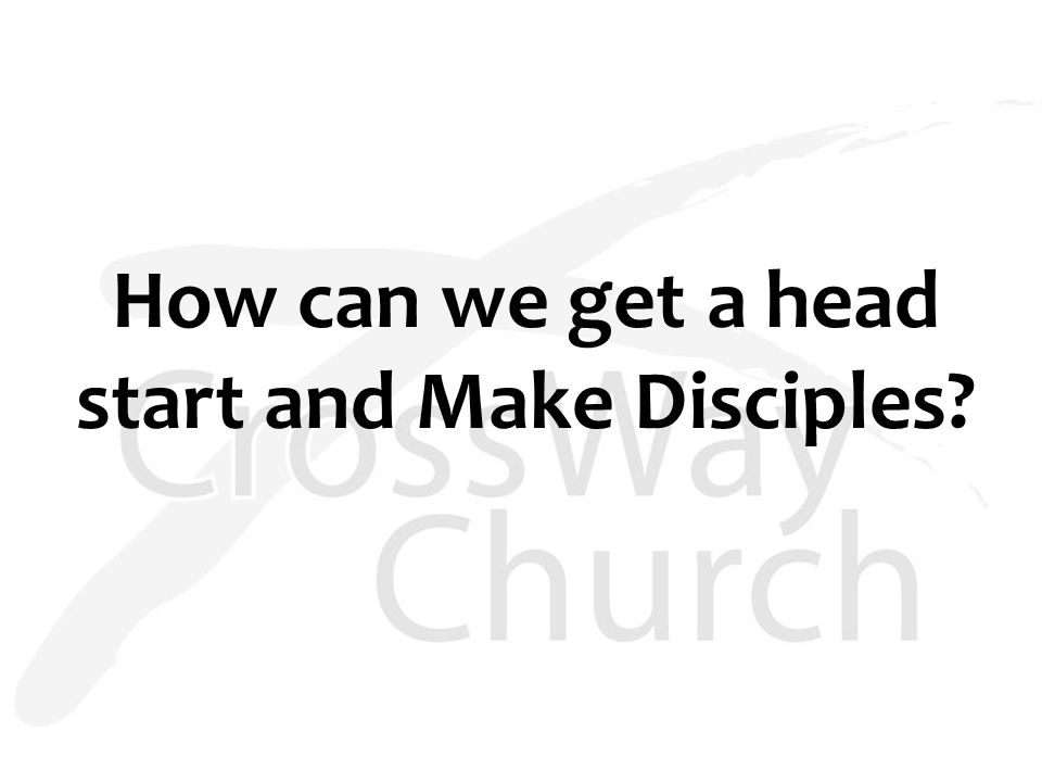 How can we get a head start and Make Disciples