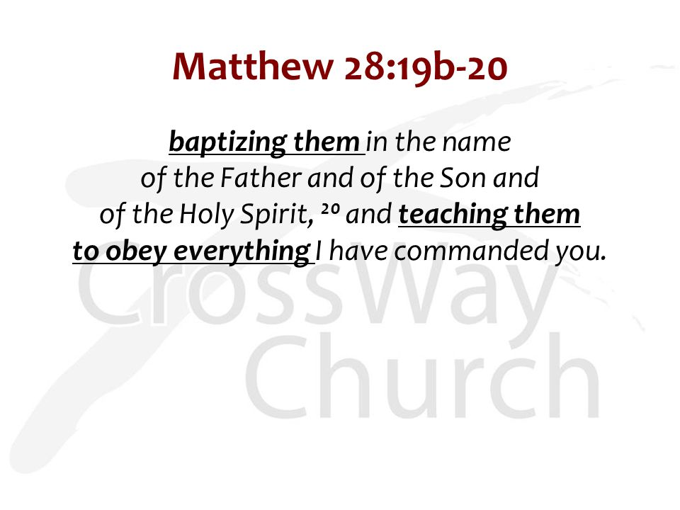 Matthew 28:19b-20 baptizing them in the name of the Father and of the Son and of the Holy Spirit, 20 and teaching them to obey everything I have commanded you.